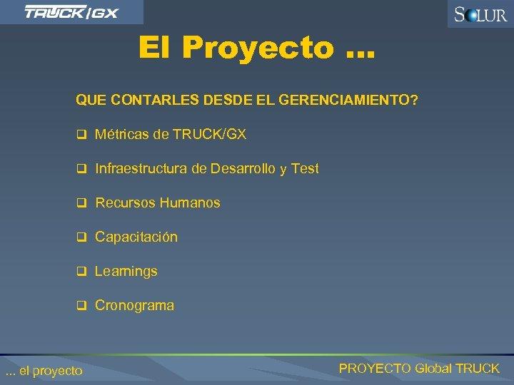 El Proyecto … QUE CONTARLES DESDE EL GERENCIAMIENTO? q Métricas de TRUCK/GX q Infraestructura