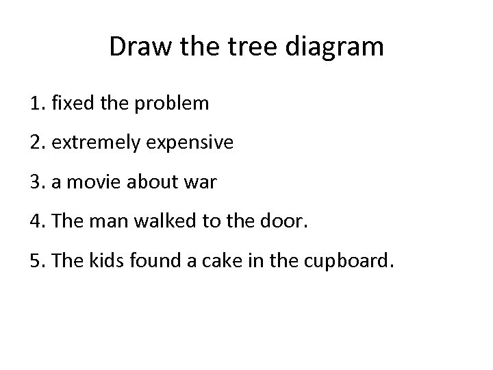 Draw the tree diagram 1. fixed the problem 2. extremely expensive 3. a movie
