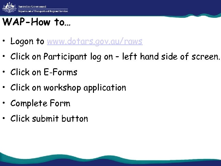 WAP-How to… • Logon to www. dotars. gov. au/raws • Click on Participant log