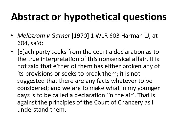 Abstract or hypothetical questions • Mellstrom v Garner [1970] 1 WLR 603 Harman LJ,