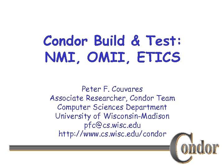 Condor Build & Test: NMI, OMII, ETICS Peter F. Couvares Associate Researcher, Condor Team