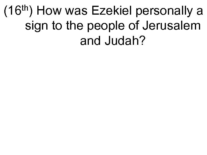 (16 th) How was Ezekiel personally a sign to the people of Jerusalem and