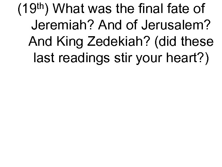 (19 th) What was the final fate of Jeremiah? And of Jerusalem? And King