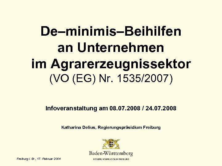 De–minimis–Beihilfen an Unternehmen im Agrarerzeugnissektor (VO (EG) Nr. 1535/2007) Infoveranstaltung am 08. 07. 2008
