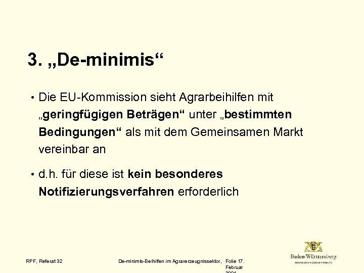 """3. """"De-minimis"""" • Die EU-Kommission sieht Agrarbeihilfen mit """"geringfügigen Beträgen"""" unter """"bestimmten Bedingungen"""" als"""