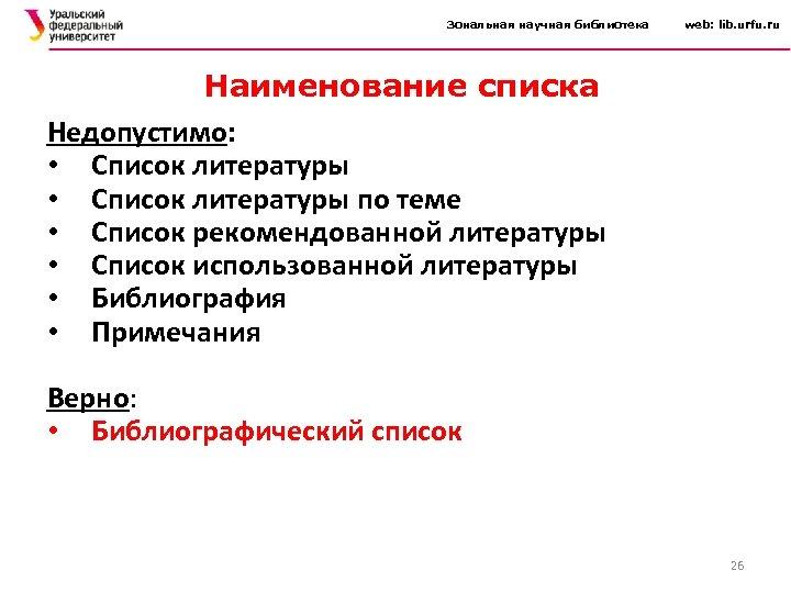 Зональная научная библиотека web: lib. urfu. ru Наименование списка Недопустимо: • Список литературы по