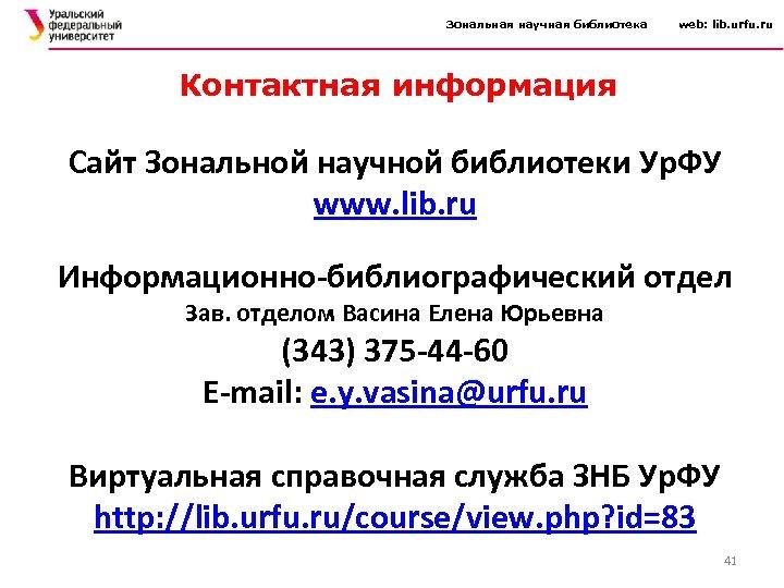 Зональная научная библиотека web: lib. urfu. ru Контактная информация Сайт Зональной научной библиотеки Ур.