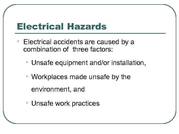 Electrical Hazards • Electrical accidents are caused by a combination of three factors: •