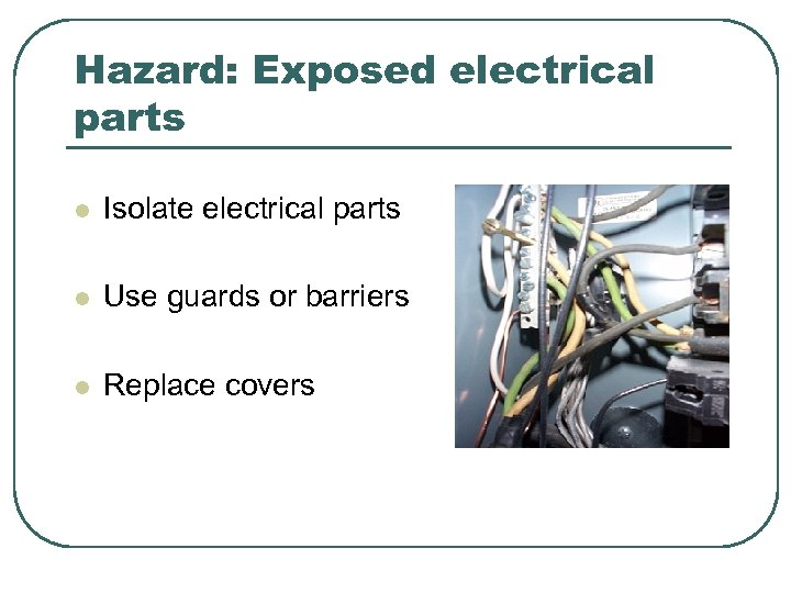 Hazard: Exposed electrical parts l Isolate electrical parts l Use guards or barriers l