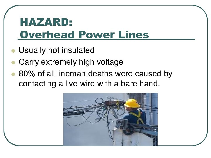 HAZARD: Overhead Power Lines l l l Usually not insulated Carry extremely high voltage
