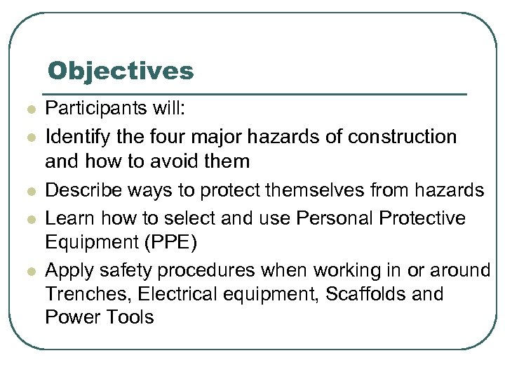 Objectives l l l Participants will: Identify the four major hazards of construction and