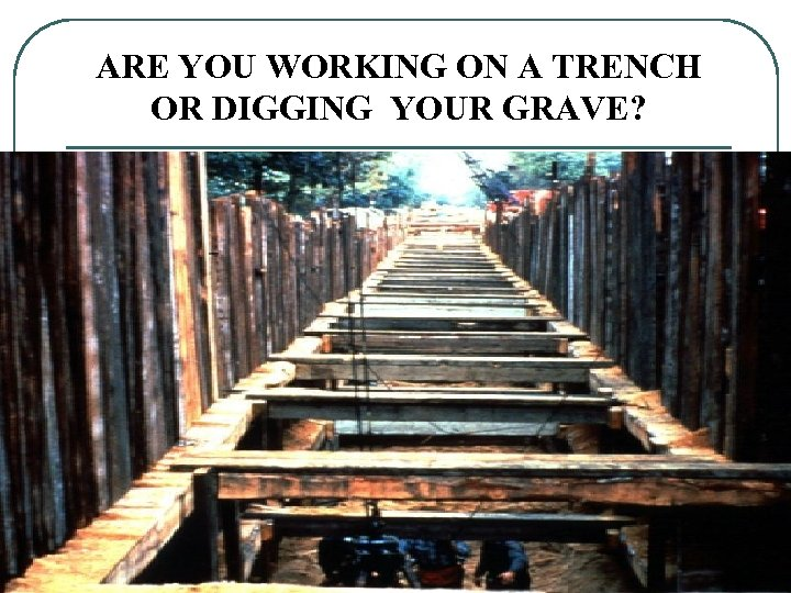 ARE YOU WORKING ON A TRENCH OR DIGGING YOUR GRAVE? 32