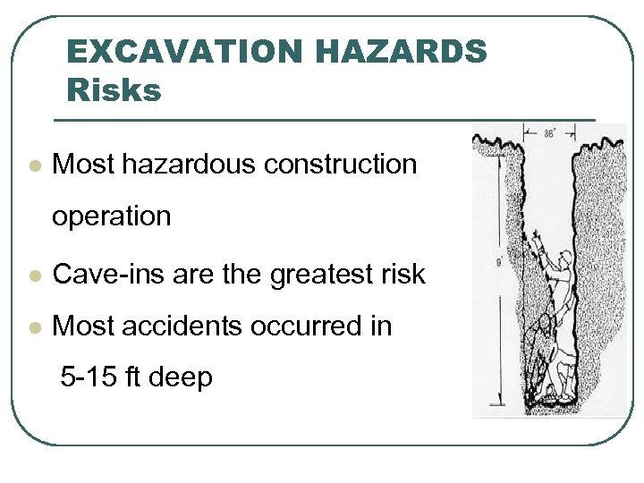EXCAVATION HAZARDS Risks l Most hazardous construction operation l Cave-ins are the greatest risk