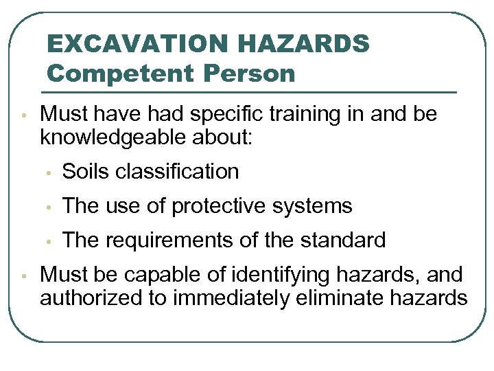 EXCAVATION HAZARDS Competent Person • Must have had specific training in and be knowledgeable