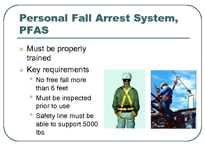 Personal Fall Arrest System, PFAS l l Must be properly trained Key requirements •