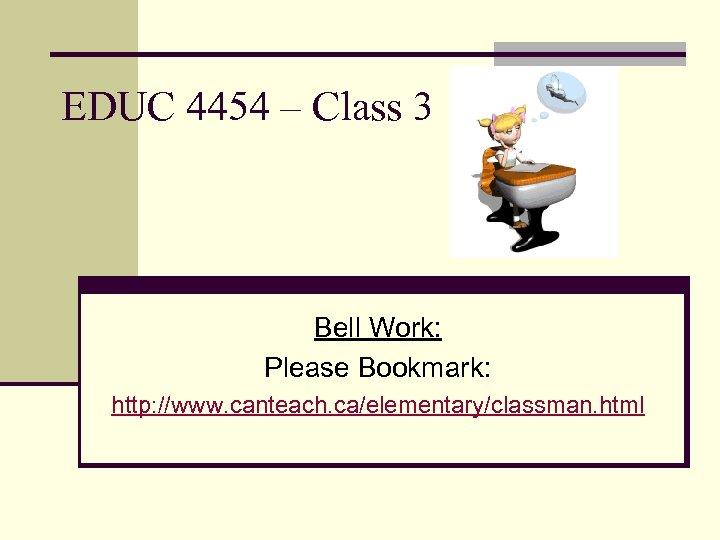 EDUC 4454 – Class 3 Bell Work: Please Bookmark: http: //www. canteach. ca/elementary/classman. html