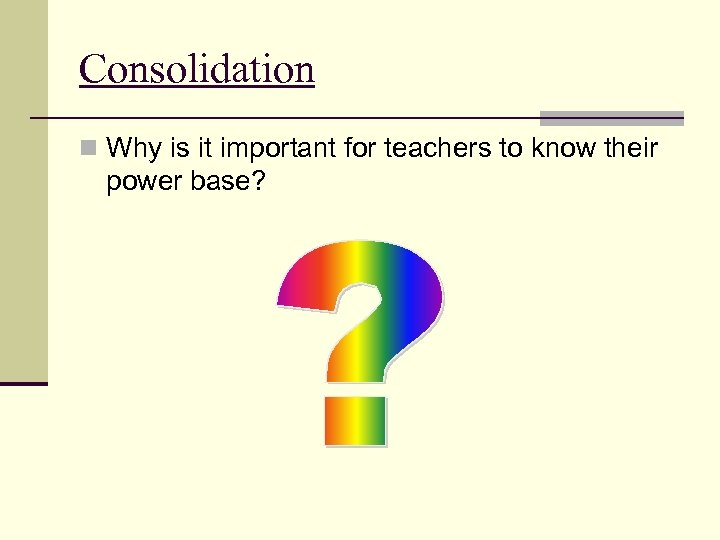 Consolidation n Why is it important for teachers to know their power base?