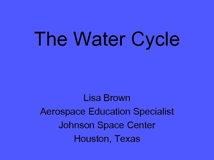 The Water Cycle Lisa Brown Aerospace Education Specialist Johnson Space Center Houston, Texas