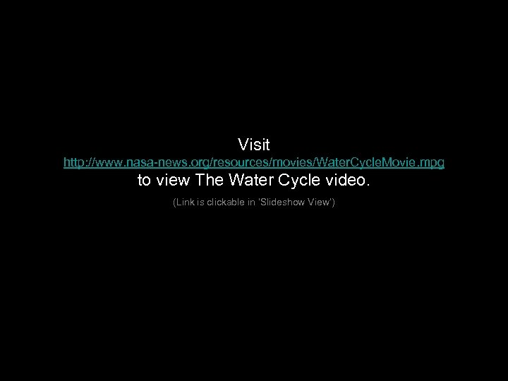 Visit http: //www. nasa-news. org/resources/movies/Water. Cycle. Movie. mpg to view The Water Cycle video.