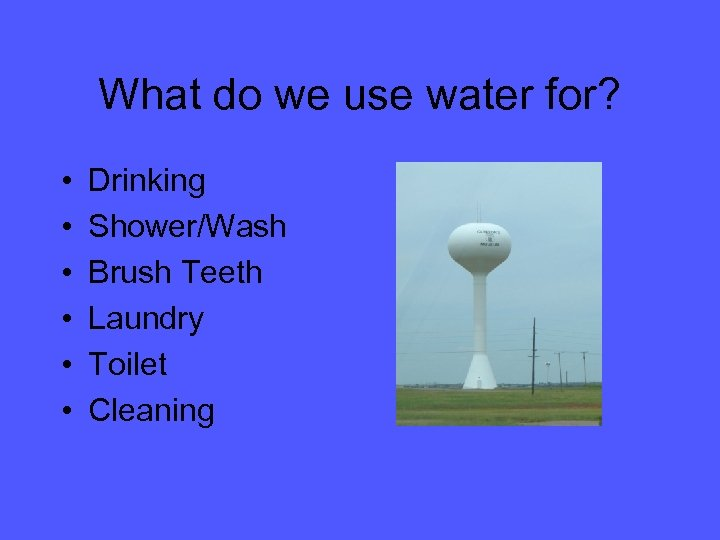 What do we use water for? • • • Drinking Shower/Wash Brush Teeth Laundry