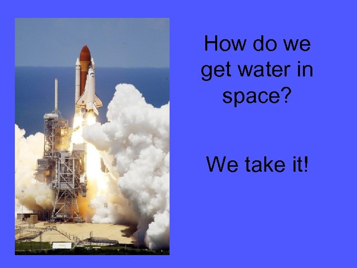 How do we get water in space? We take it!
