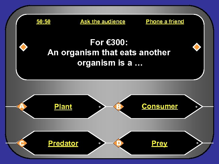 50: 50 Ask the audience Phone a friend For € 300: An organism that