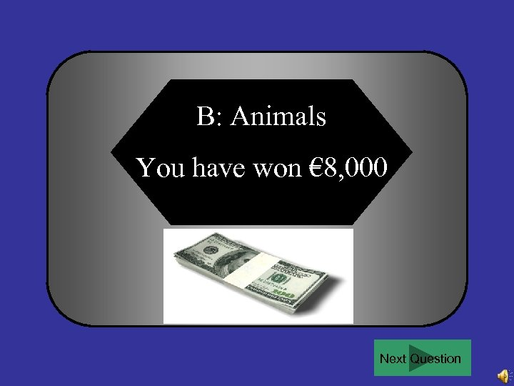 B: Animals You have won € 8, 000 Next Question