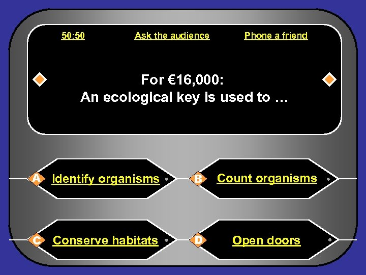 50: 50 Ask the audience Phone a friend For € 16, 000: An ecological