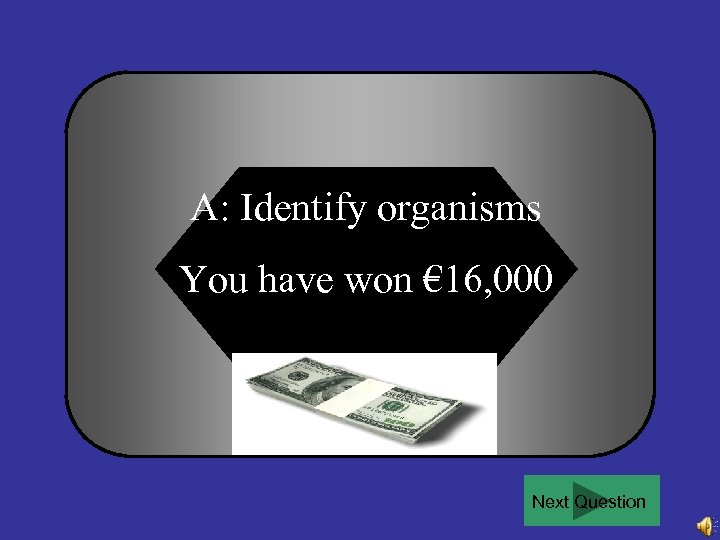 A: Identify organisms You have won € 16, 000 Next Question