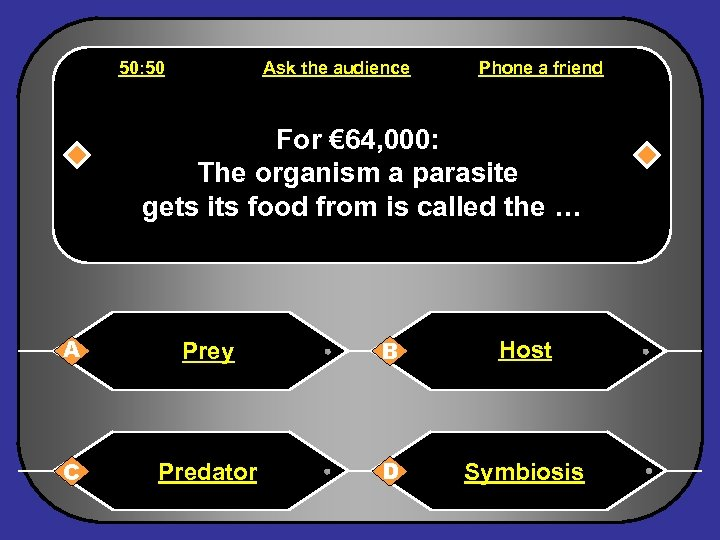 50: 50 Ask the audience Phone a friend For € 64, 000: The organism
