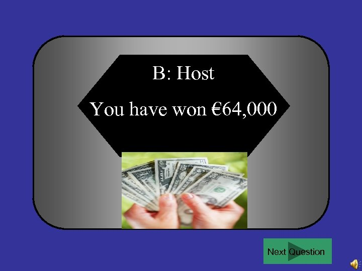 B: Host You have won € 64, 000 Next Question