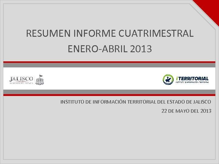 RESUMEN INFORME CUATRIMESTRAL ENERO-ABRIL 2013 INSTITUTO DE INFORMACIÓN TERRITORIAL DEL ESTADO DE JALISCO 22