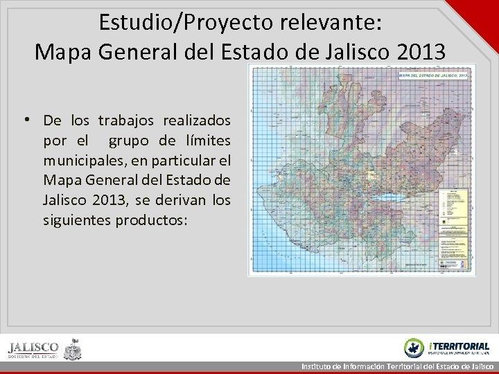 Estudio/Proyecto relevante: Mapa General del Estado de Jalisco 2013 • De los trabajos realizados