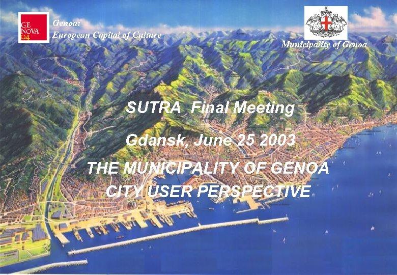 Genoa: European Capital of Culture Municipality of Genoa SUTRA Final Meeting Gdansk, June 25