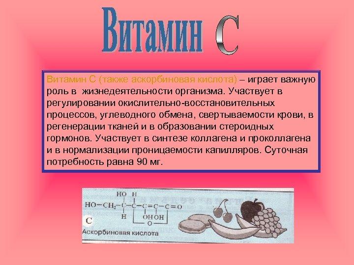 Витамин С (также аскорбиновая кислота) – играет важную роль в жизнедеятельности организма. Участвует в