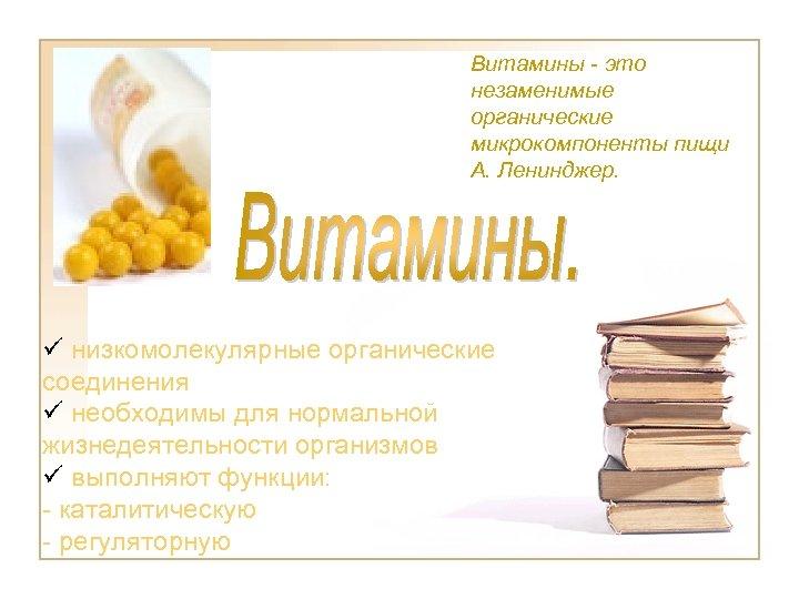 Витамины - это незаменимые органические микрокомпоненты пищи А. Ленинджер. ü низкомолекулярные органические соединения ü