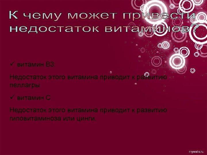 ü витамин В 3: Недостаток этого витамина приводит к развитию пеллагры ü витамин С
