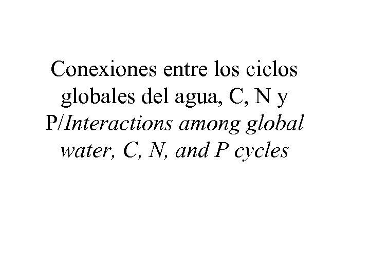 Conexiones entre los ciclos globales del agua, C, N y P/Interactions among global water,