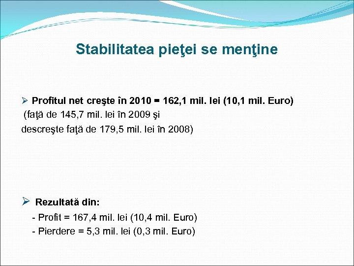 Stabilitatea pieţei se menţine Ø Profitul net creşte în 2010 = 162, 1 mil.