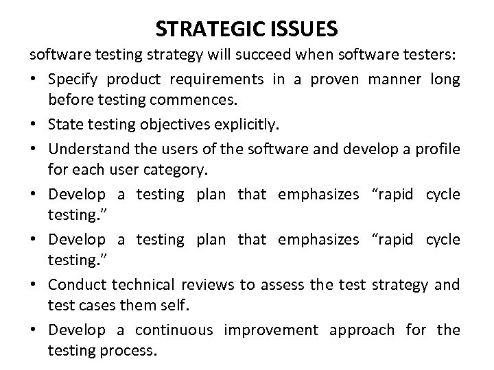STRATEGIC ISSUES software testing strategy will succeed when software testers: • Specify product requirements
