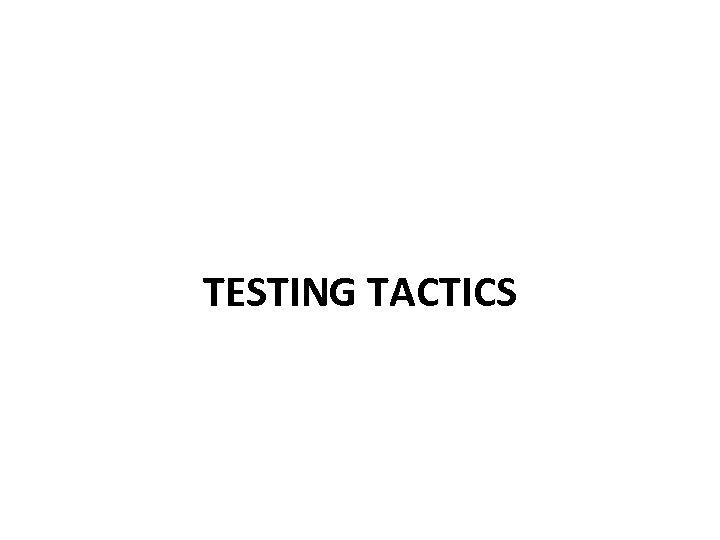 TESTING TACTICS