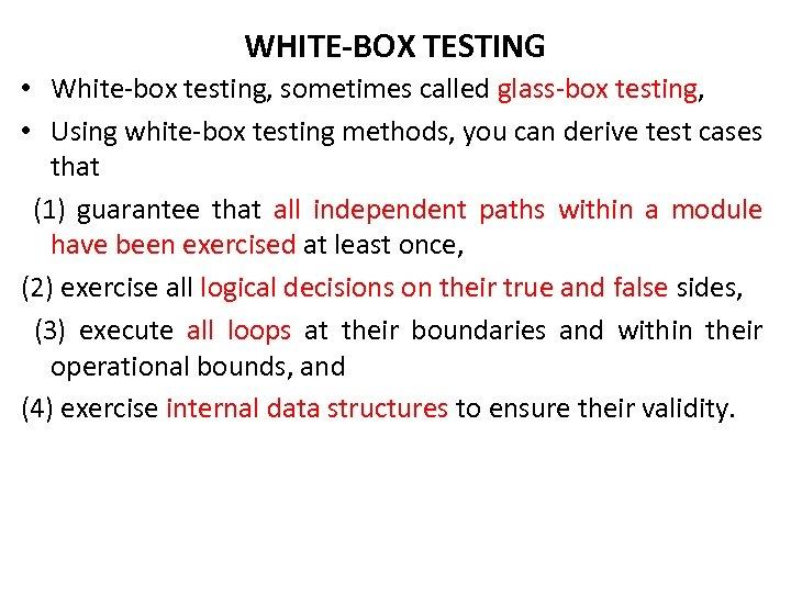 WHITE-BOX TESTING • White-box testing, sometimes called glass-box testing, • Using white-box testing methods,