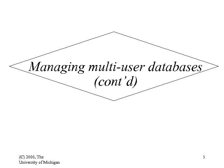 Managing multi-user databases (cont'd) (C) 2000, The University of Michigan 3