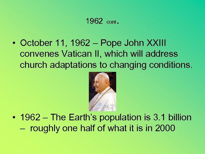 1962 cont . • October 11, 1962 – Pope John XXIII convenes Vatican II,