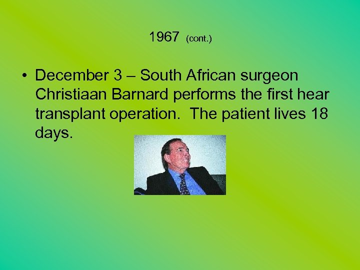 1967 (cont. ) • December 3 – South African surgeon Christiaan Barnard performs the
