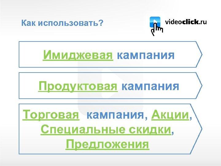 Как использовать? Имиджевая кампания Продуктовая кампания Торговая кампания, Акции, Специальные скидки, Предложения