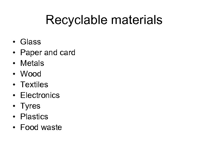 Recyclable materials • • • Glass Paper and card Metals Wood Textiles Electronics Tyres