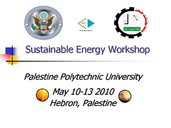 Sustainable Energy Workshop Palestine Polytechnic University May 10 -13 2010 Hebron, Palestine