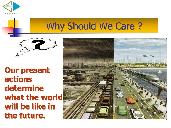 Why Should We Care ? Our present actions determine what the world will be