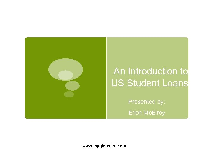An Introduction to US Student Loans Presented by: Erich Mc. Elroy www. myglobaled.